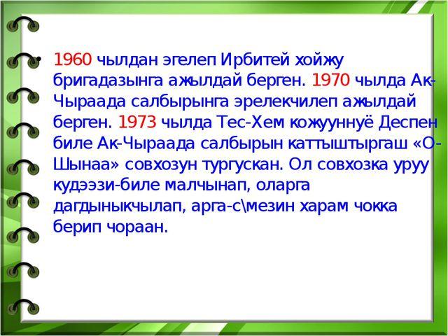 1960 чылдан эгелеп Ирбитей хойжу бригадазынга ажылдай берген. 1970 чылда Ак-Ч...