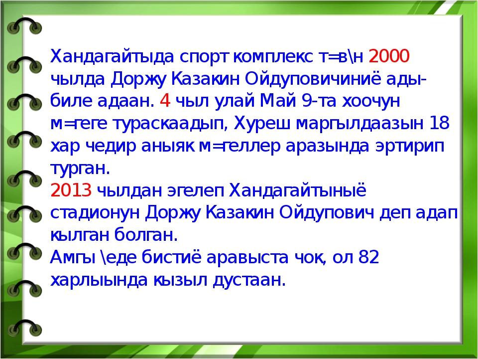 Хандагайтыда спорт комплекс т=в\н 2000 чылда Доржу Казакин Ойдуповичиниё ады-...