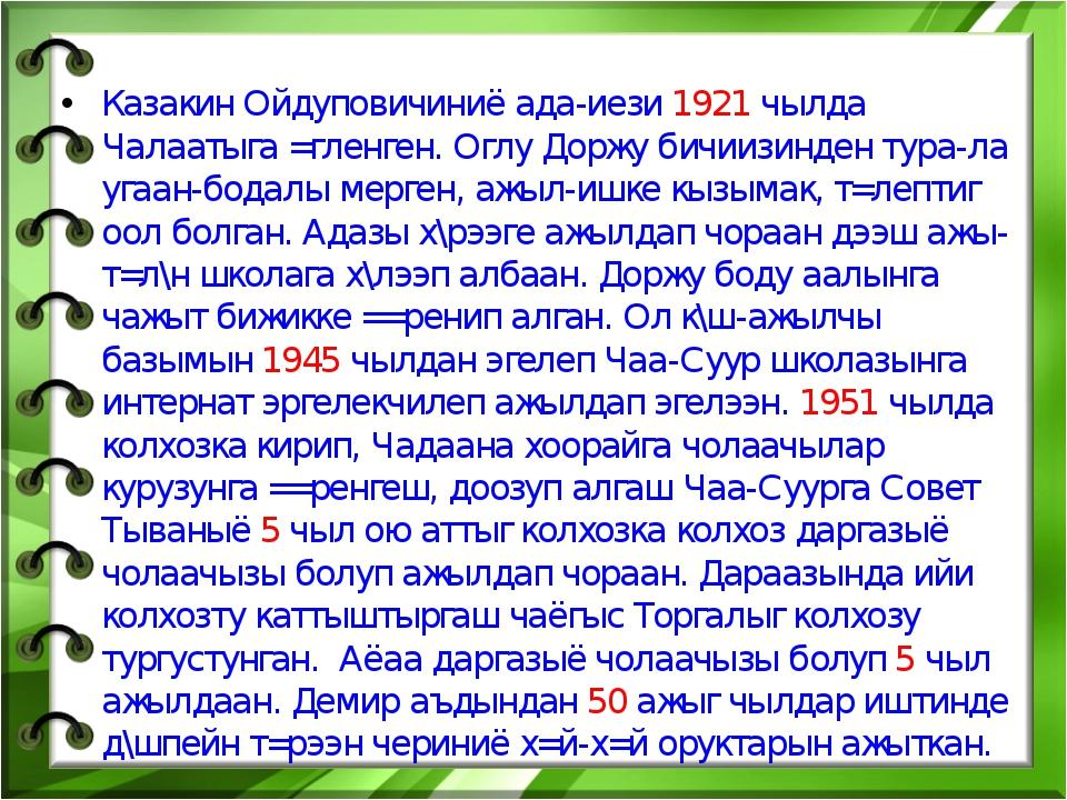 Казакин Ойдуповичиниё ада-иези 1921 чылда Чалаатыга =гленген. Оглу Доржу бичи...
