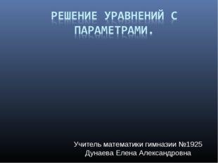 Учитель математики гимназии №1925 Дунаева Елена Александровна