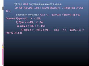 3)Если D>0 ,то уравнение имеет 2 корня а>-4/5 (но а≠1) , то х х1,2=(-2(2а+1)