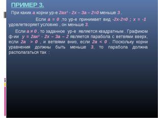 ПРИМЕР 3. При каких а корни ур-е 2ах² - 2х – 3а – 2=0 меньше 3 . Если а = 0