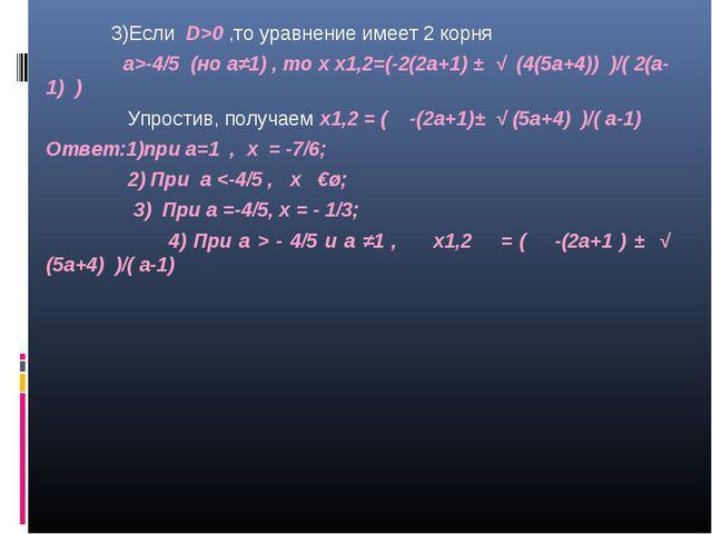 3)Если D>0 ,то уравнение имеет 2 корня а>-4/5 (но а≠1) , то х х1,2=(-2(2а+1)...