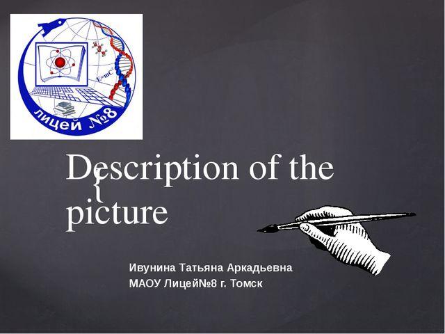 Description of the picture Ивунина Татьяна Аркадьевна МАОУ Лицей№8 г. Томск {