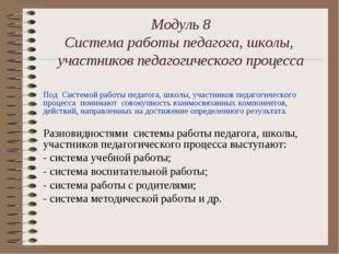 Модуль 8 Система работы педагога, школы, участников педагогического процесса