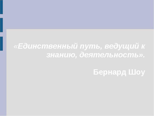 «Единственный путь, ведущий к знанию, деятельность». Бернард Шоу