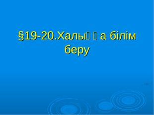 §19-20.Халыққа білім беру