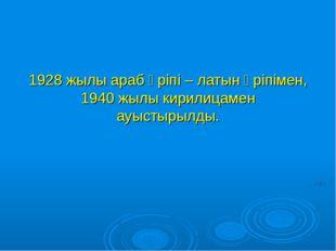 1928 жылы араб әріпі – латын әріпімен, 1940 жылы кирилицамен ауыстырылды.