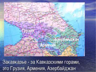 Закавказье - за Кавказскими горами, это Грузия, Армения, Азербайджан Грузия А