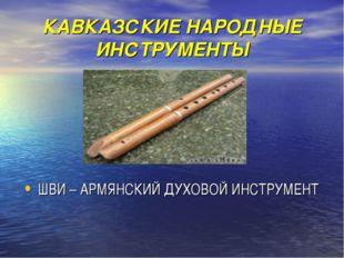 КАВКАЗСКИЕ НАРОДНЫЕ ИНСТРУМЕНТЫ ШВИ – АРМЯНСКИЙ ДУХОВОЙ ИНСТРУМЕНТ
