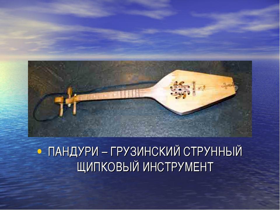 ПАНДУРИ – ГРУЗИНСКИЙ СТРУННЫЙ ЩИПКОВЫЙ ИНСТРУМЕНТ
