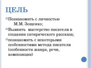 ЦЕЛЬ Познакомить с личностью М.М. Зощенко; Выявить мастерство писателя в созд