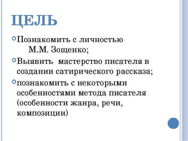 ЦЕЛЬ Познакомить с личностью М.М. Зощенко; Выявить мастерство писателя в созд...