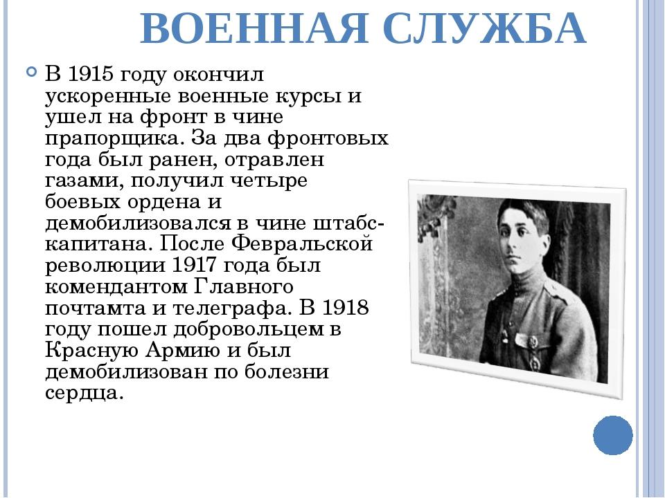 ВОЕННАЯ СЛУЖБА В 1915 году окончил ускоренные военные курсы и ушел на фронт в...