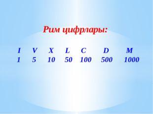 Рим цифрлары: I V X L C D M 1 5 10 50 100 500 1000