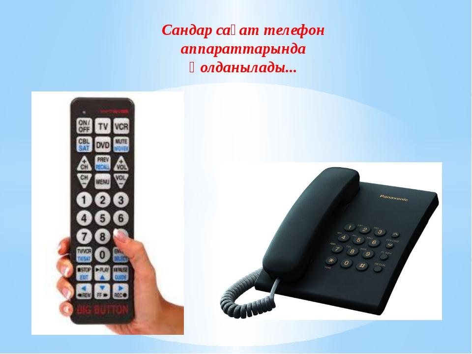Сандар сағат телефон аппараттарында қолданылады...
