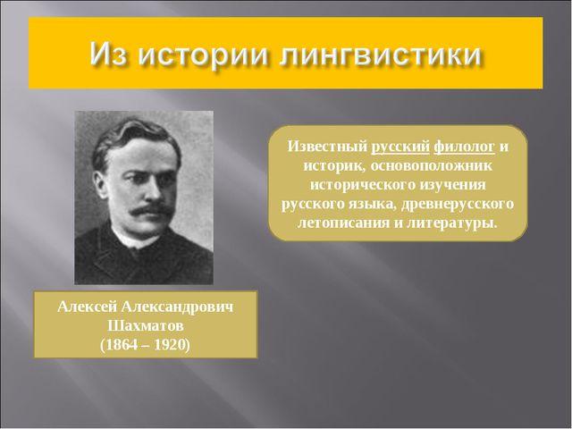 Алексей Александрович Шахматов (1864 – 1920) Известный русский филолог и исто...