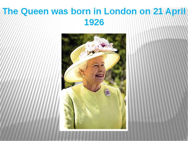 The Queen was born in London on 21 April 1926