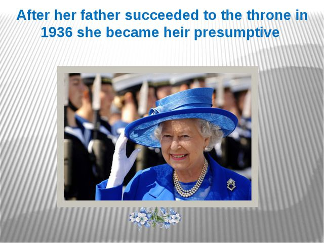 After her father succeeded to the throne in 1936 she became heir presumptive