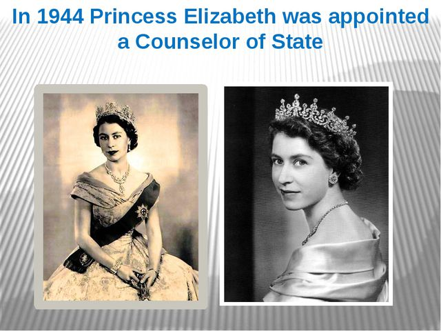 In 1944 Princess Elizabeth was appointed a Counselor of State