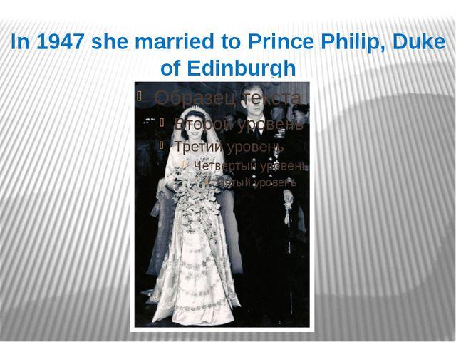 In 1947 she married to Prince Philip, Duke of Edinburgh