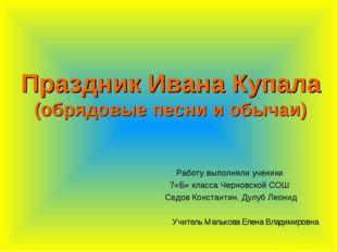 Праздник Ивана Купала (обрядовые песни и обычаи) Работу выполняли ученики 7«Б