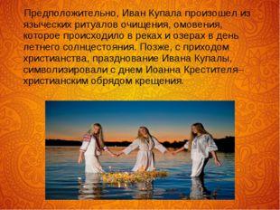 Предположительно, Иван Купала произошел из языческих ритуалов очищения, омов