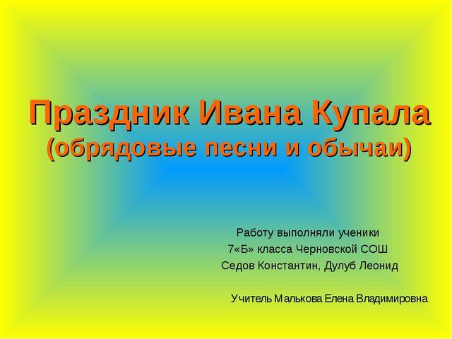 Праздник Ивана Купала (обрядовые песни и обычаи) Работу выполняли ученики 7«Б...