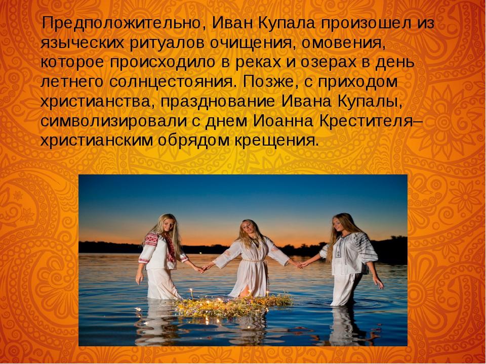 Предположительно, Иван Купала произошел из языческих ритуалов очищения, омов...