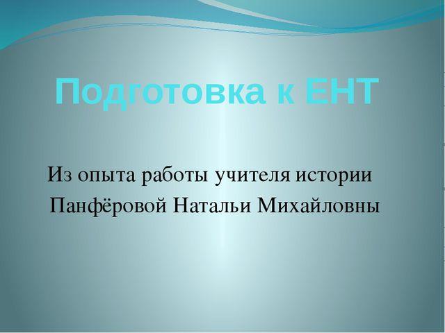 Подготовка к ЕНТ Из опыта работы учителя истории Панфёровой Натальи Михайловны