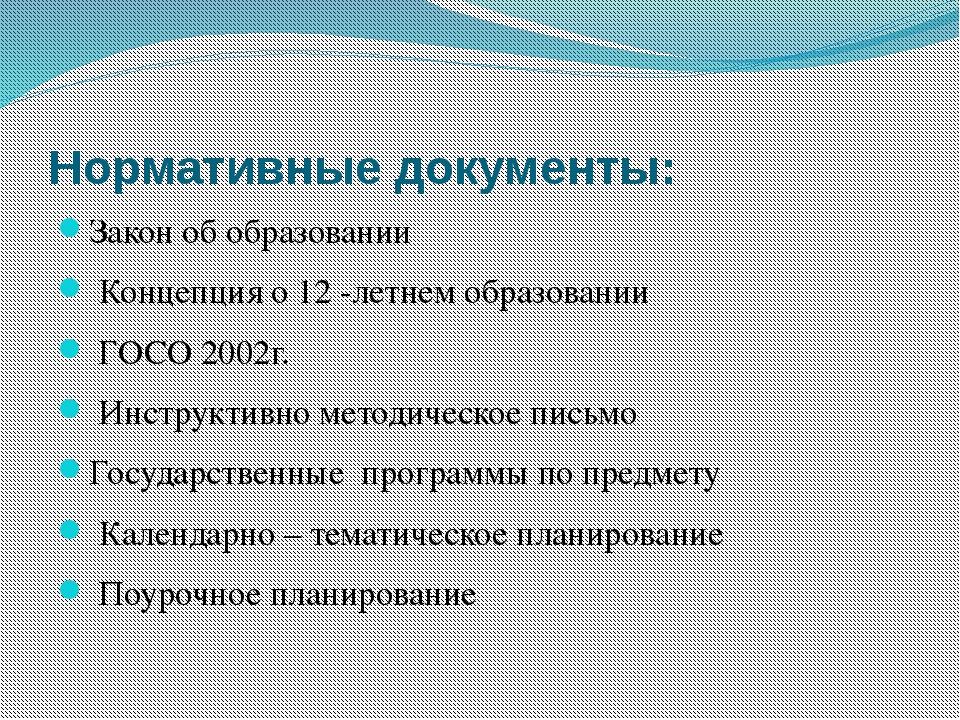 Нормативные документы: Закон об образовании Концепция о 12 -летнем образовани...