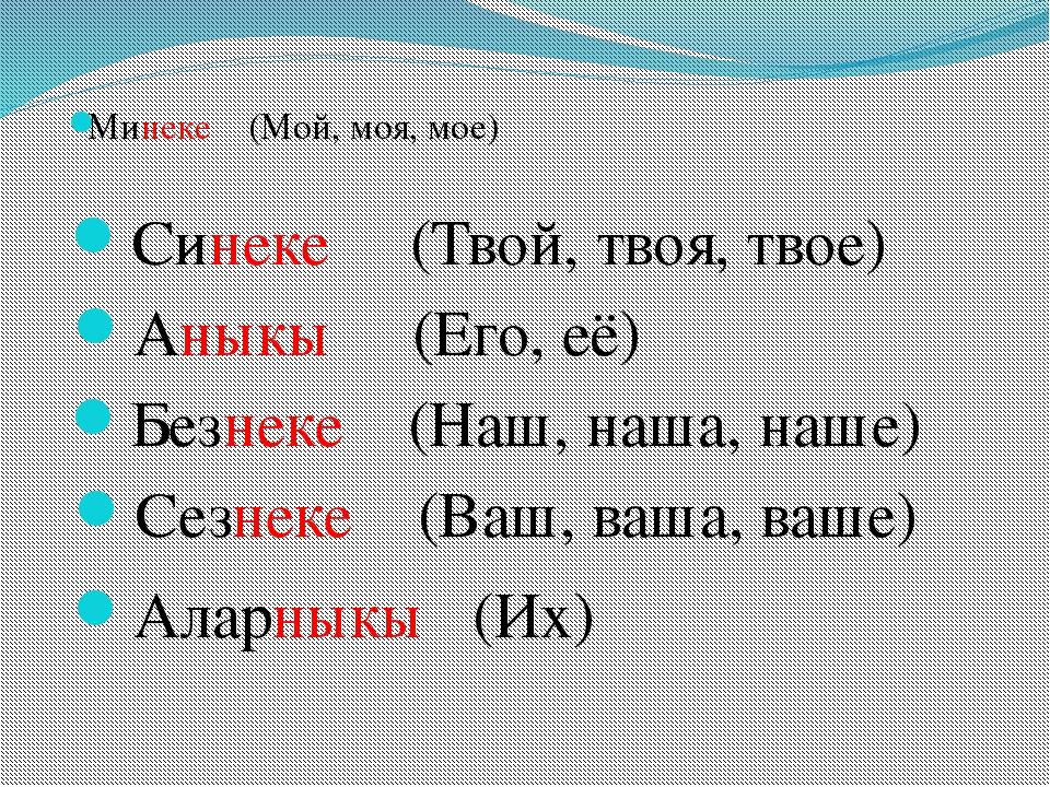 Минеке (Мой, моя, мое) Синеке (Твой, твоя, твое) Аныкы (Его, её) Безнеке (Наш...