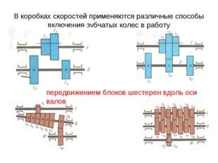 В коробках скоростей применяются различные способы включения зубчатых колес в