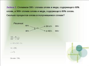 Задача 5. Сплавили 300 г сплава олова и меди, содержащего 60% олова, и 900г с
