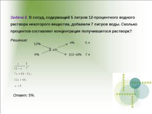 Ответ: 5%. Задача 6. В сосуд, содержащий 5 литров 12-процентного водного рас