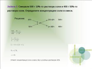 Задача 3. Смешали 500 г 10%-го раствора соли и 400 г 55%-го раствора соли. Оп