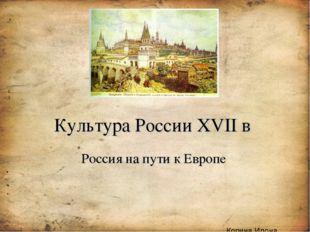 Культура России XVII в Россия на пути к Европе