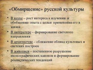 «Обмирщение» русской культуры В науке – рост интереса к изучению и обобщению