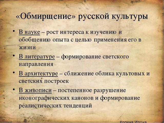 «Обмирщение» русской культуры В науке – рост интереса к изучению и обобщению...