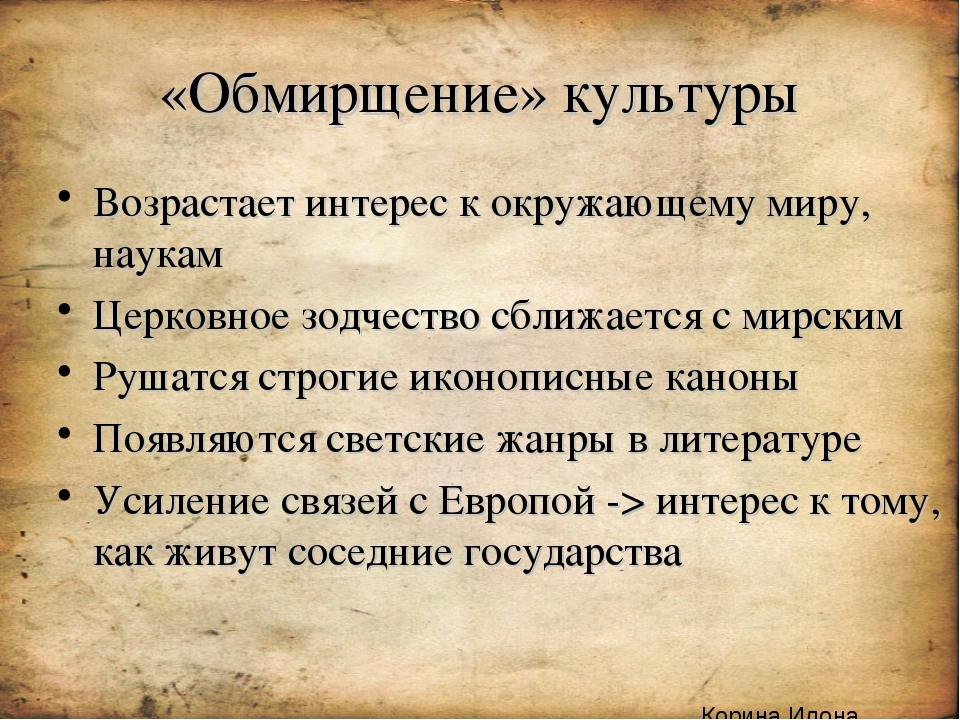 «Обмирщение» культуры Возрастает интерес к окружающему миру, наукам Церковное...