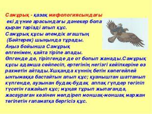 Самұрық - қазақ мифологиясындағы екі дүние арасындағы дәнекер болатын, қыран