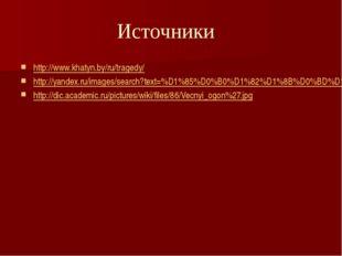 Источники http://www.khatyn.by/ru/tragedy/ http://yandex.ru/images/search?tex