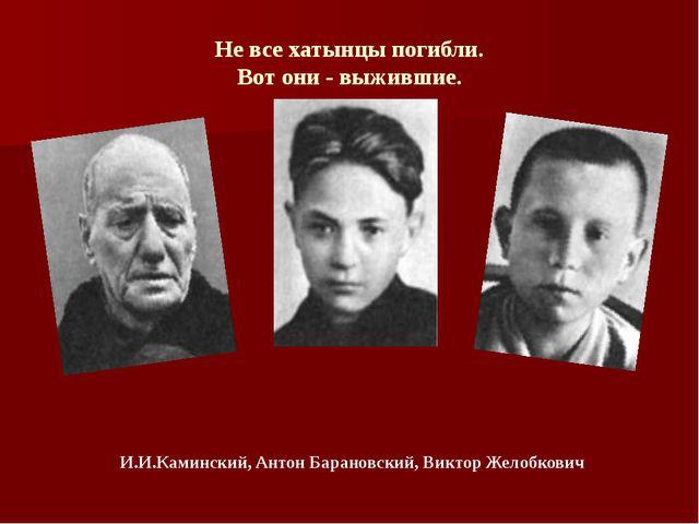 Не все хатынцы погибли. Вот они - выжившие. И.И.Каминский,Антон Барановский,...