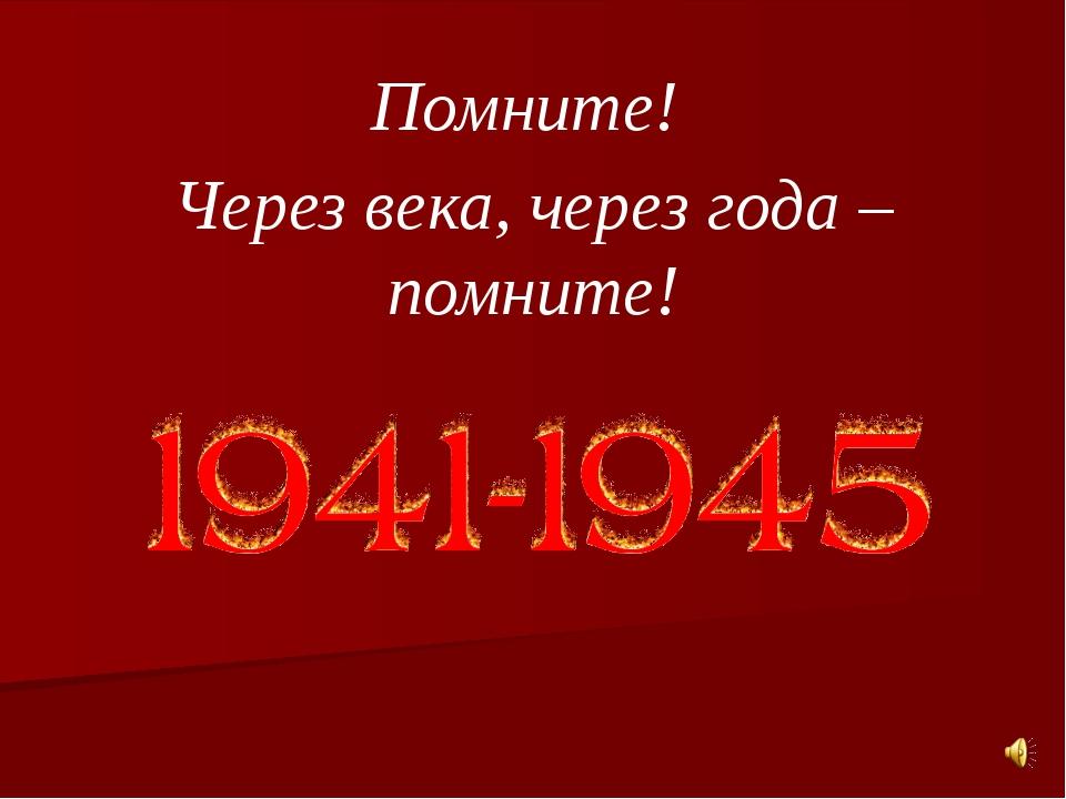 Помните! Через века, через года – помните!