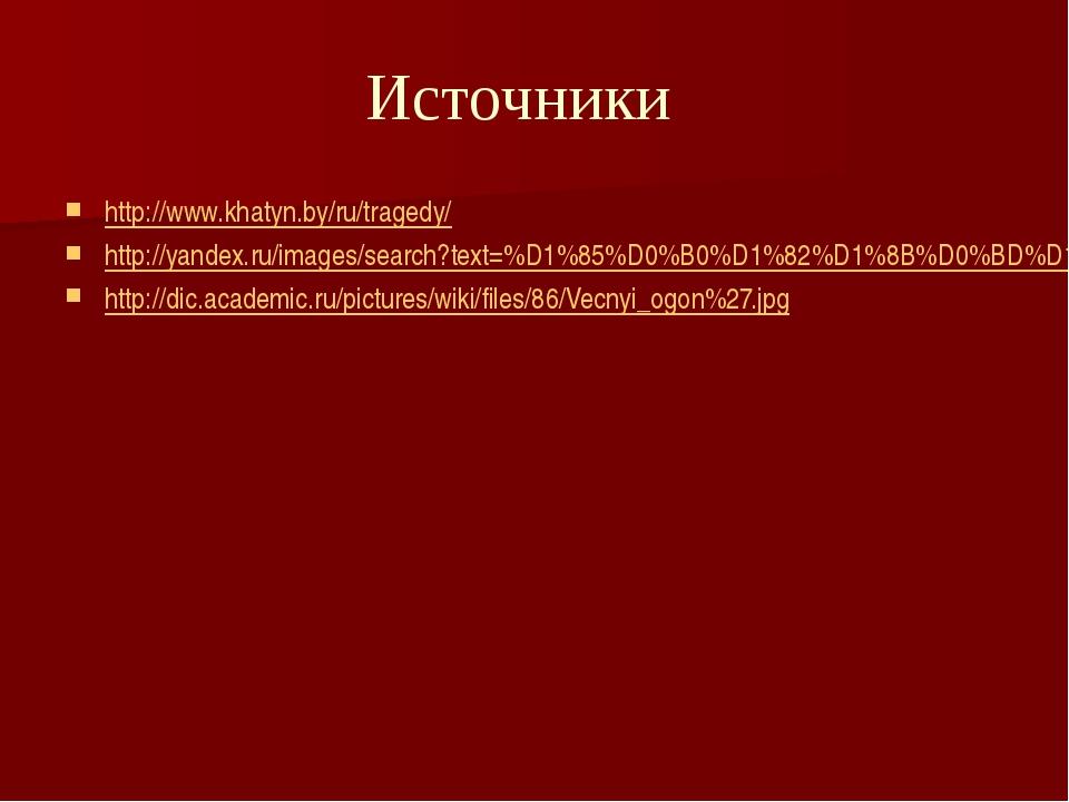 Источники http://www.khatyn.by/ru/tragedy/ http://yandex.ru/images/search?tex...
