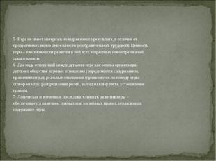 5- Игра не имеет материально выраженного результата, в отличие от продуктивны