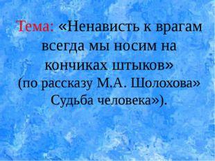 Тема: «Ненависть к врагам всегда мы носим на кончиках штыков» (по рассказу М.