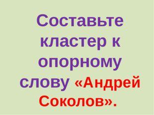 Составьте кластер к опорному слову «Андрей Соколов».