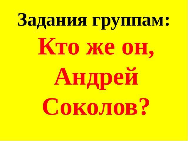 Задания группам: Кто же он, Андрей Соколов?
