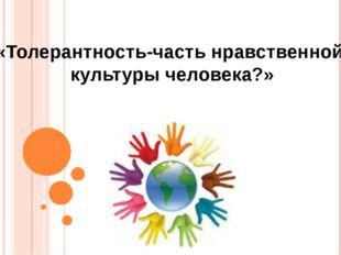 «Толерантность-часть нравственной культуры человека?»